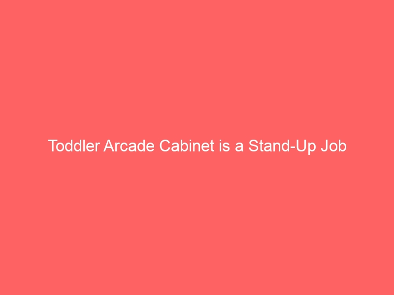 Toddler Arcade Cabinet is a Stand-Up Job