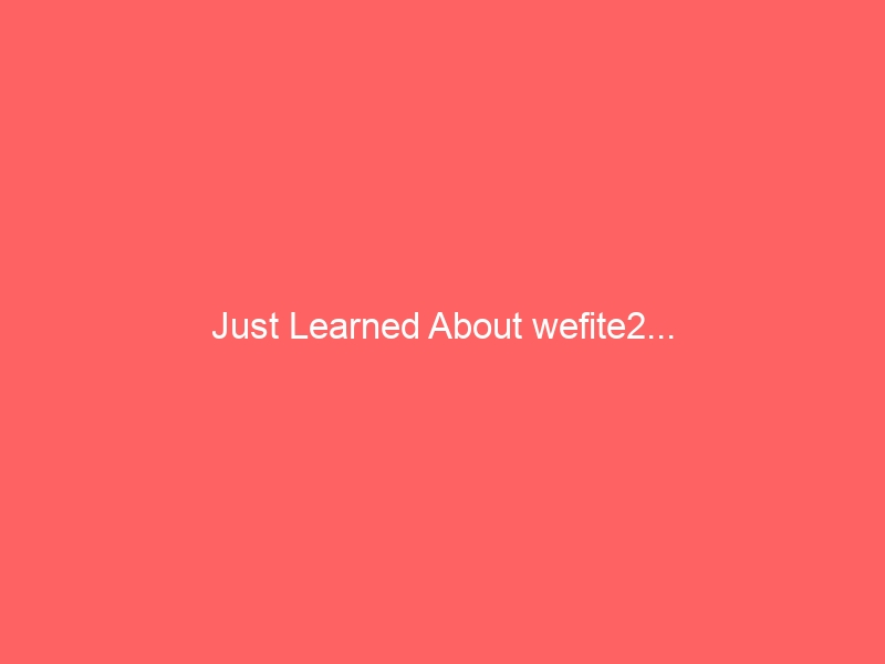 Just Learned About wefite2…