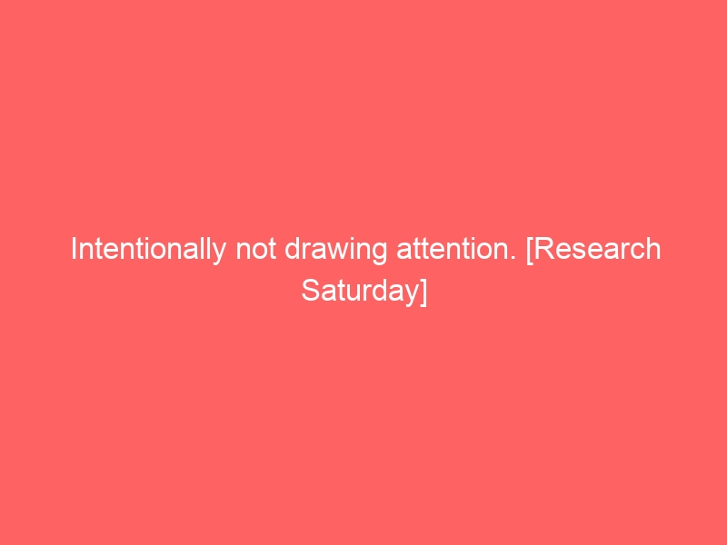 Intentionally not drawing attention. [Research Saturday]