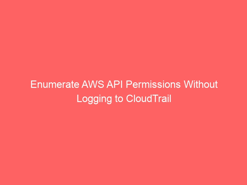 Enumerate AWS API Permissions Without Logging to CloudTrail