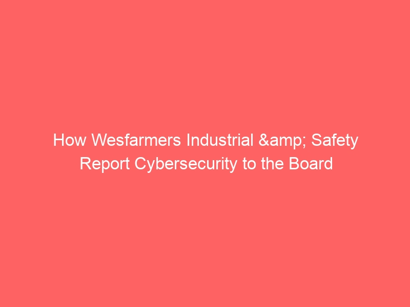 How Wesfarmers Industrial & Safety Report Cybersecurity to the Board