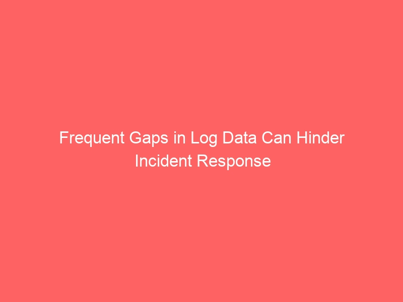 Frequent Gaps in Log Data Can Hinder Incident Response