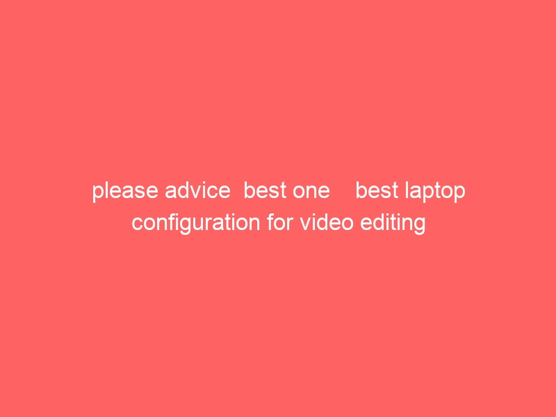 please advice  best one    best laptop configuration for video editing